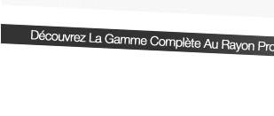 Découvrez La Gamme Complète Au Rayon Promo Spéciale! >>